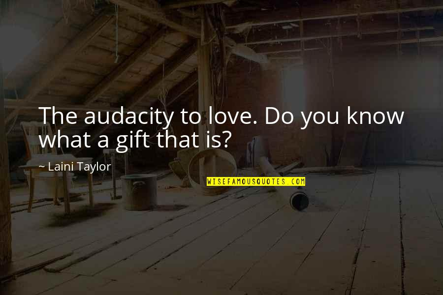 I Love You More Than You Know Quotes By Laini Taylor: The audacity to love. Do you know what