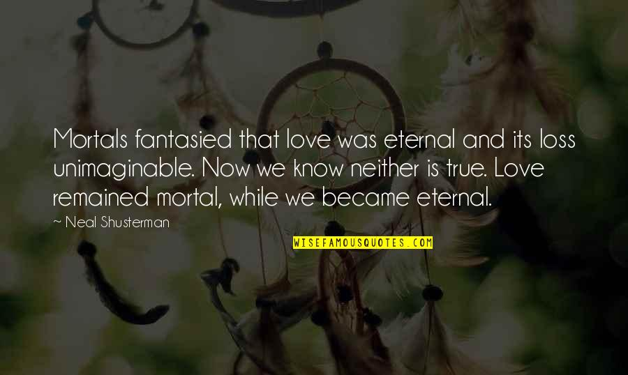 I Love You More Than You Know Quotes By Neal Shusterman: Mortals fantasied that love was eternal and its