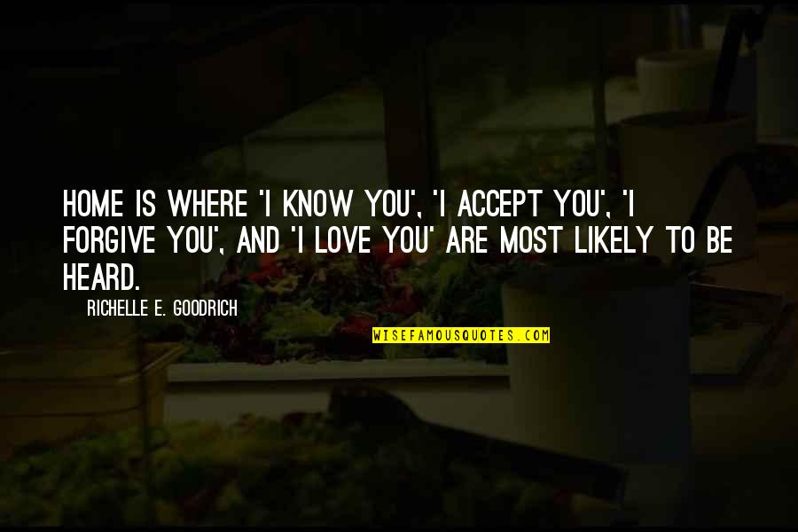 I Love You More Than You Know Quotes By Richelle E. Goodrich: Home is where 'I know you', 'I accept