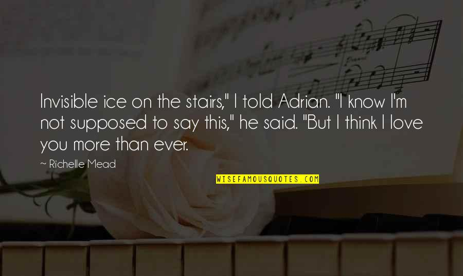 """I Love You More Than You Know Quotes By Richelle Mead: Invisible ice on the stairs,"""" I told Adrian."""