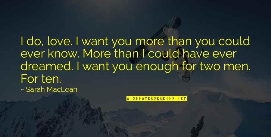 I Love You More Than You Know Quotes By Sarah MacLean: I do, love. I want you more than