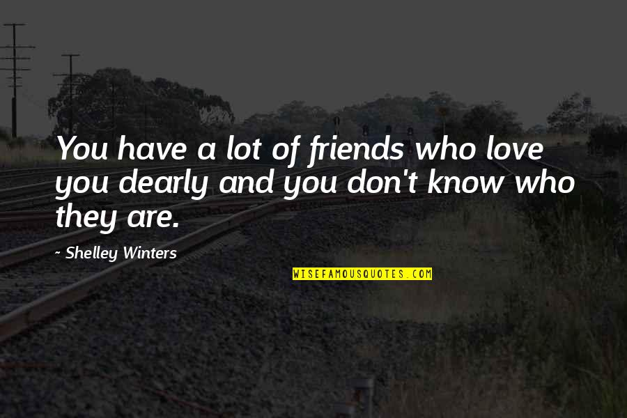 I Love You More Than You Know Quotes By Shelley Winters: You have a lot of friends who love