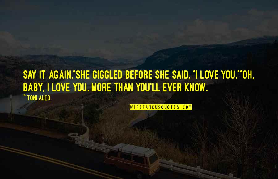 """I Love You More Than You Know Quotes By Toni Aleo: Say it again.""""She giggled before she said, """"I"""
