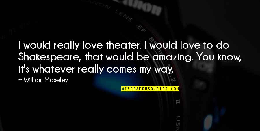 I Love You More Than You Know Quotes By William Moseley: I would really love theater. I would love