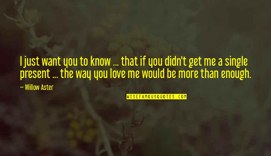 I Love You More Than You Know Quotes By Willow Aster: I just want you to know ... that