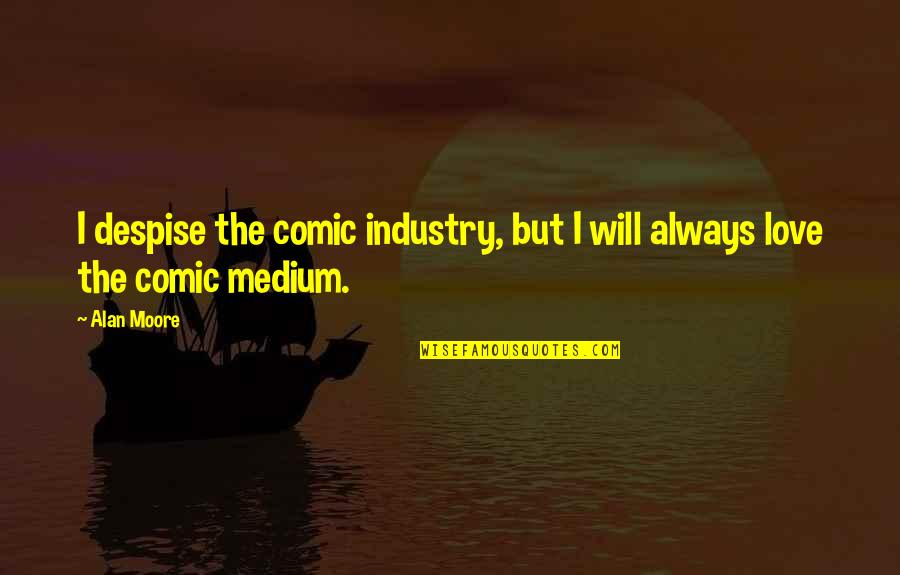 I Love You Now And Always Will Quotes By Alan Moore: I despise the comic industry, but I will