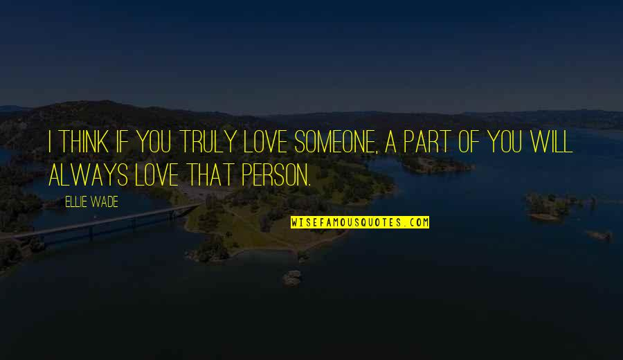 I Love You Now And Always Will Quotes By Ellie Wade: I think if you truly love someone, a