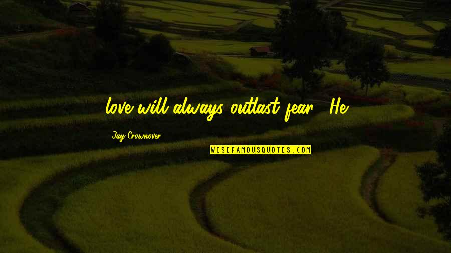 "I Love You Now And Always Will Quotes By Jay Crownover: love will always outlast fear."" He"