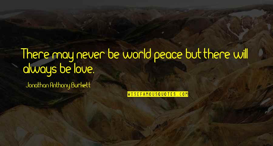 I Love You Now And Always Will Quotes By Jonathan Anthony Burkett: There may never be world peace but there