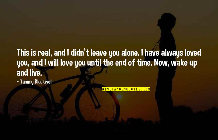 I Love You Now And Always Will Quotes By Tammy Blackwell: This is real, and I didn't leave you
