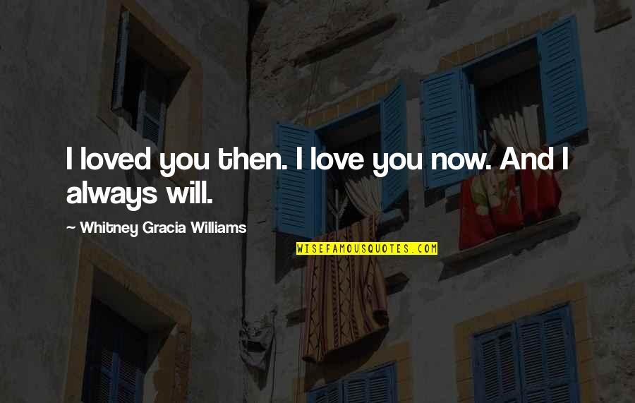 I Love You Now And Always Will Quotes By Whitney Gracia Williams: I loved you then. I love you now.