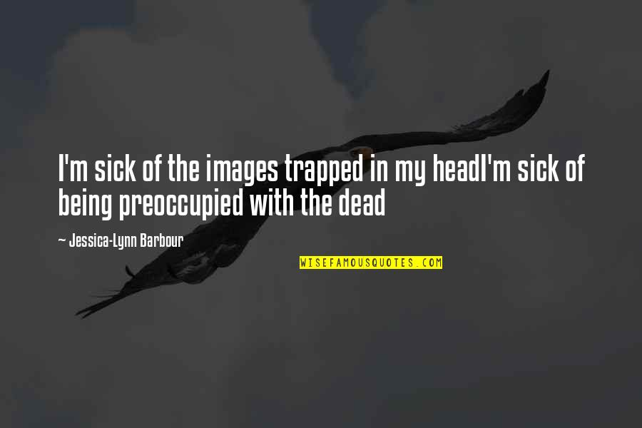 I Love You Too Death Quotes By Jessica-Lynn Barbour: I'm sick of the images trapped in my