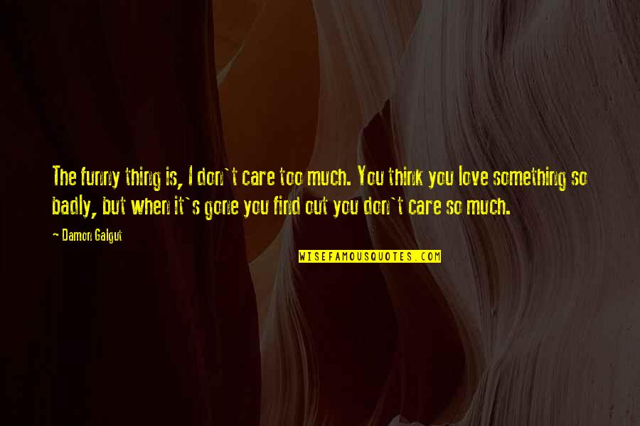 I Love You Too Funny Quotes By Damon Galgut: The funny thing is, I don't care too