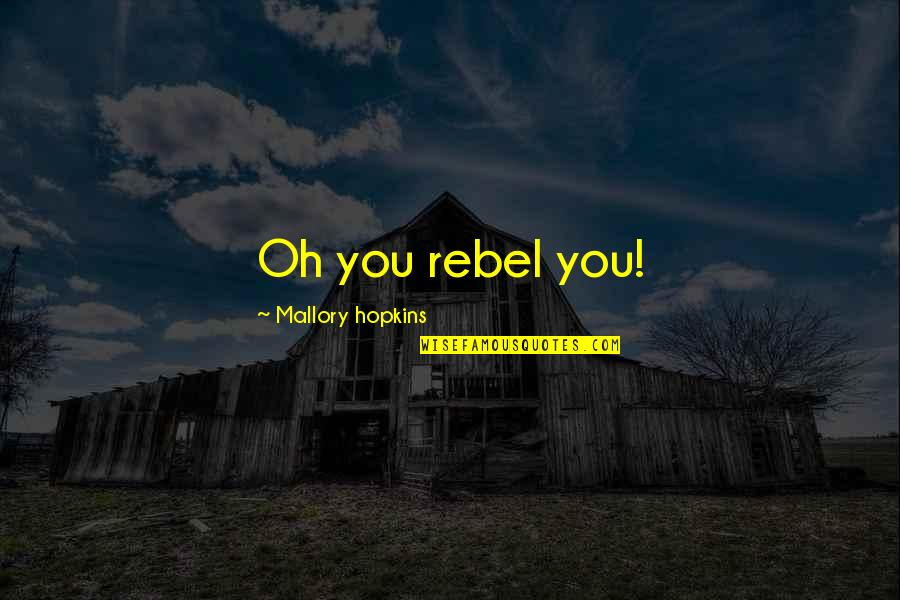 I Love You Too Funny Quotes By Mallory Hopkins: Oh you rebel you!