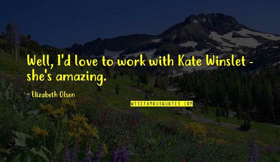 I Love You You're Amazing Quotes By Elizabeth Olsen: Well, I'd love to work with Kate Winslet