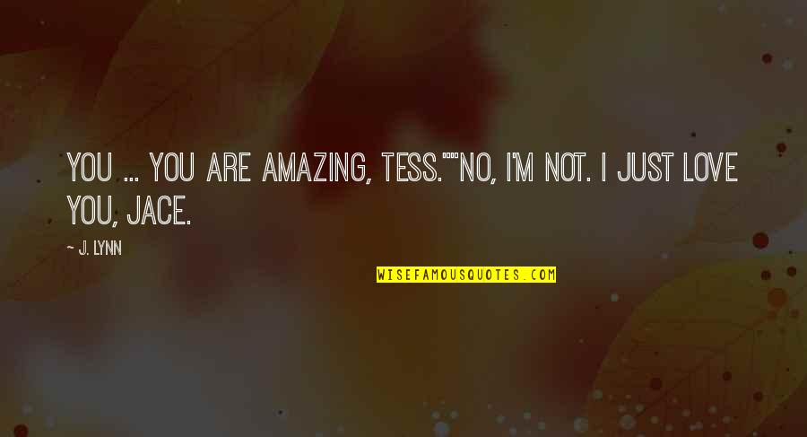 """I Love You You're Amazing Quotes By J. Lynn: You ... you are amazing, Tess.""""""""No, I'm not."""