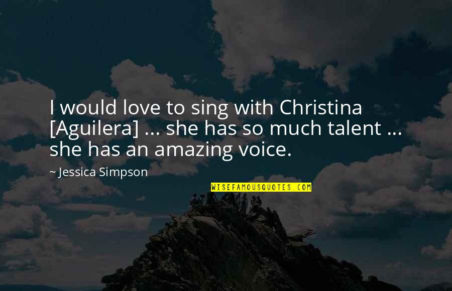 I Love You You're Amazing Quotes By Jessica Simpson: I would love to sing with Christina [Aguilera]