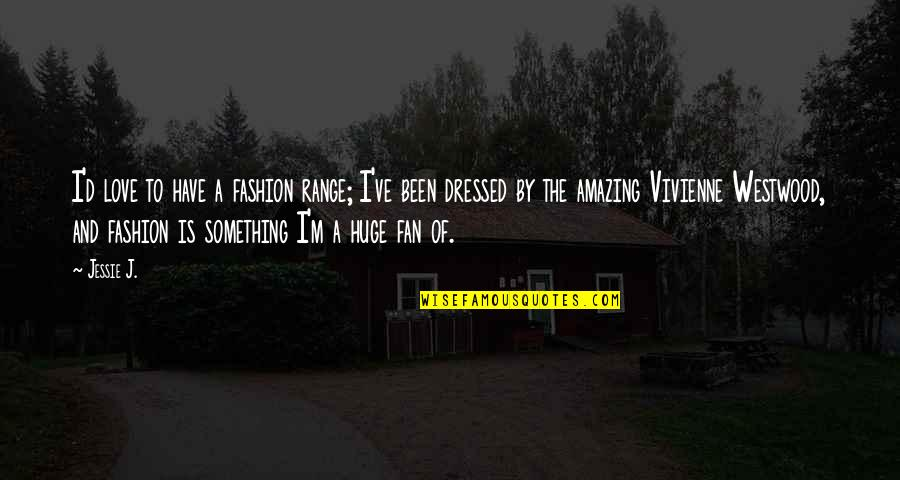I Love You You're Amazing Quotes By Jessie J.: I'd love to have a fashion range; I've