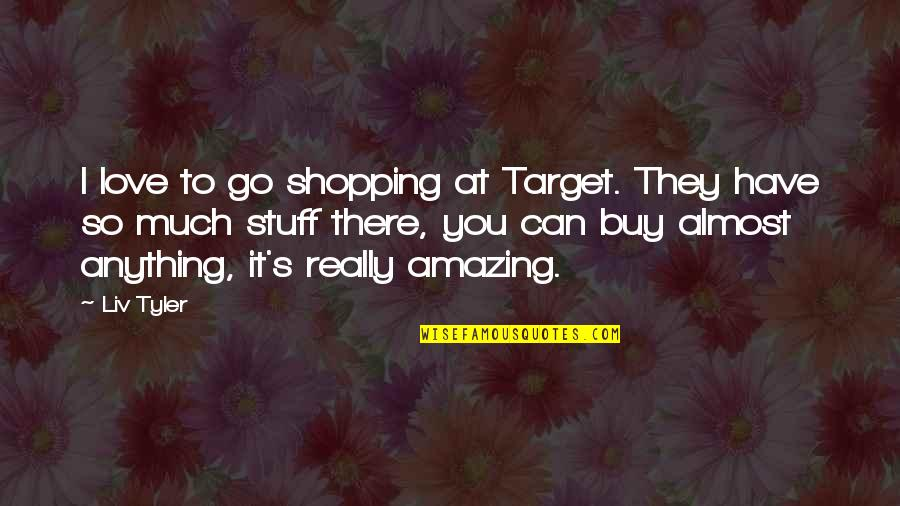 I Love You You're Amazing Quotes By Liv Tyler: I love to go shopping at Target. They