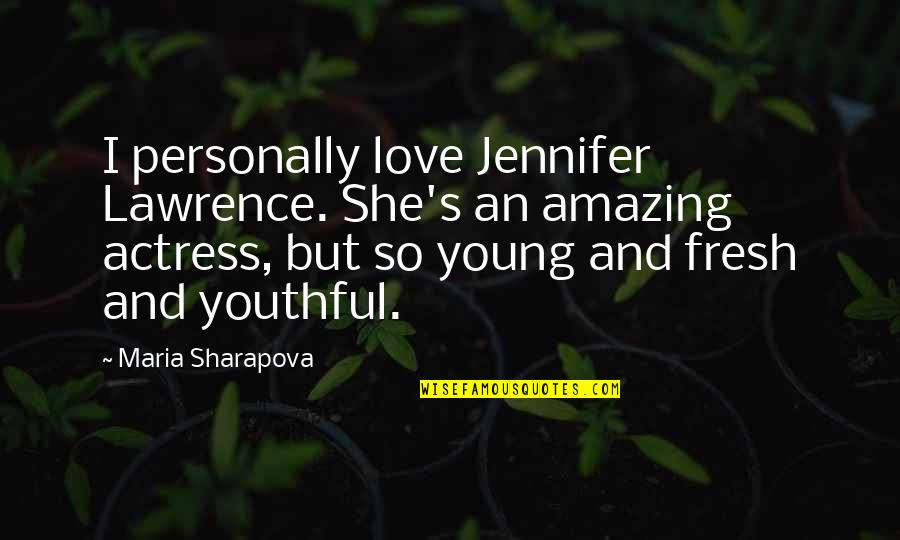 I Love You You're Amazing Quotes By Maria Sharapova: I personally love Jennifer Lawrence. She's an amazing