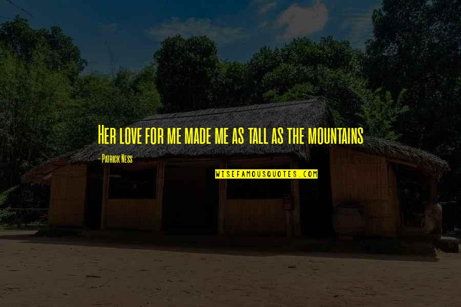 I Love You You're Amazing Quotes By Patrick Ness: Her love for me made me as tall
