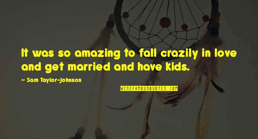 I Love You You're Amazing Quotes By Sam Taylor-Johnson: It was so amazing to fall crazily in
