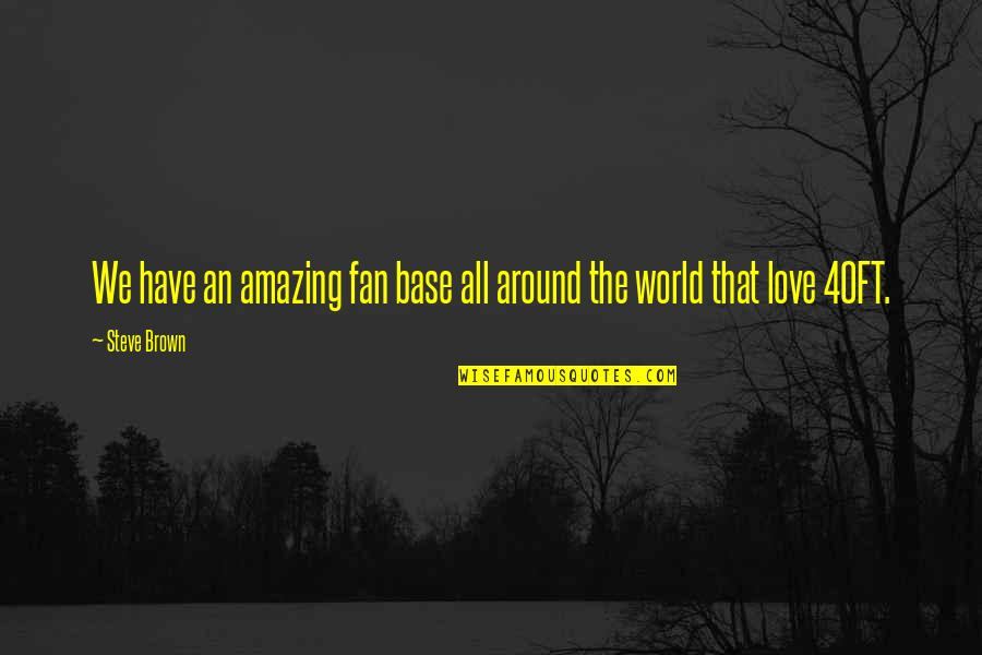 I Love You You're Amazing Quotes By Steve Brown: We have an amazing fan base all around