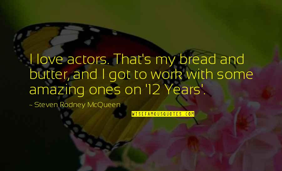 I Love You You're Amazing Quotes By Steven Rodney McQueen: I love actors. That's my bread and butter,