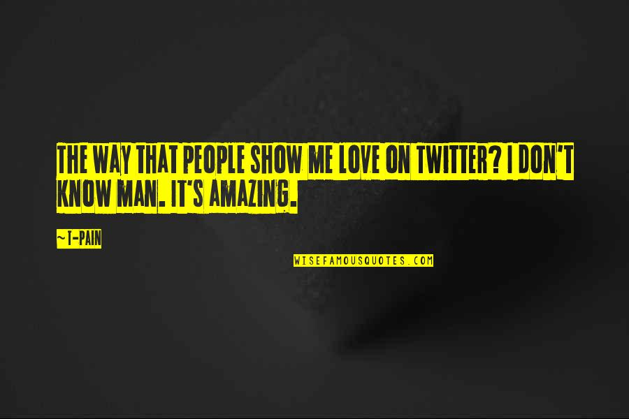 I Love You You're Amazing Quotes By T-Pain: The way that people show me love on