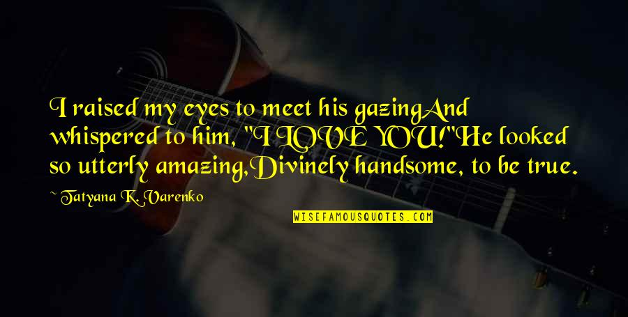 I Love You You're Amazing Quotes By Tatyana K. Varenko: I raised my eyes to meet his gazingAnd