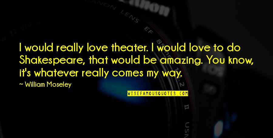 I Love You You're Amazing Quotes By William Moseley: I would really love theater. I would love