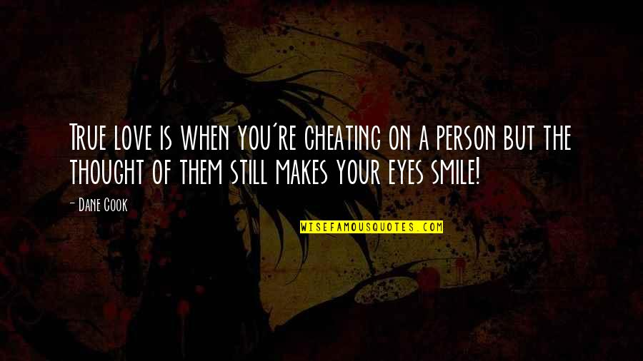 I Love Your Eyes I Love Your Smile Quotes By Dane Cook: True love is when you're cheating on a