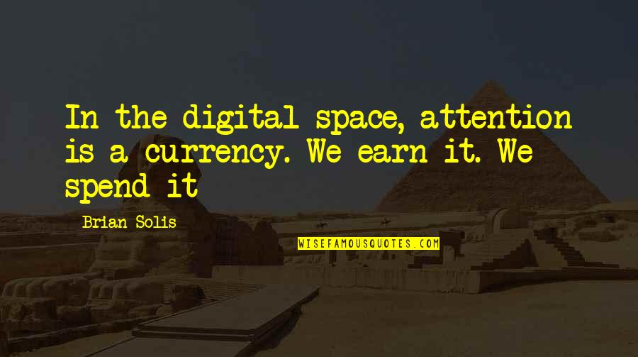 I Loved You But You Didn't Love Me Quotes By Brian Solis: In the digital space, attention is a currency.