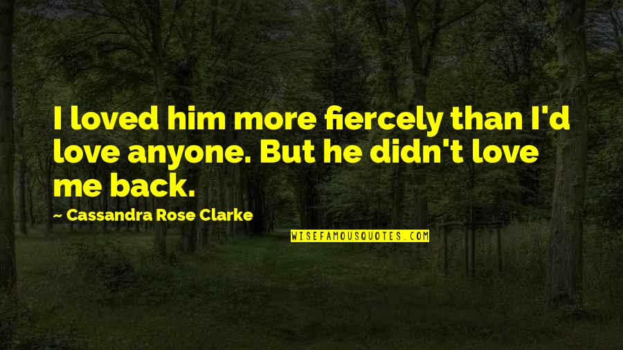 I Loved You But You Didn't Love Me Quotes By Cassandra Rose Clarke: I loved him more fiercely than I'd love
