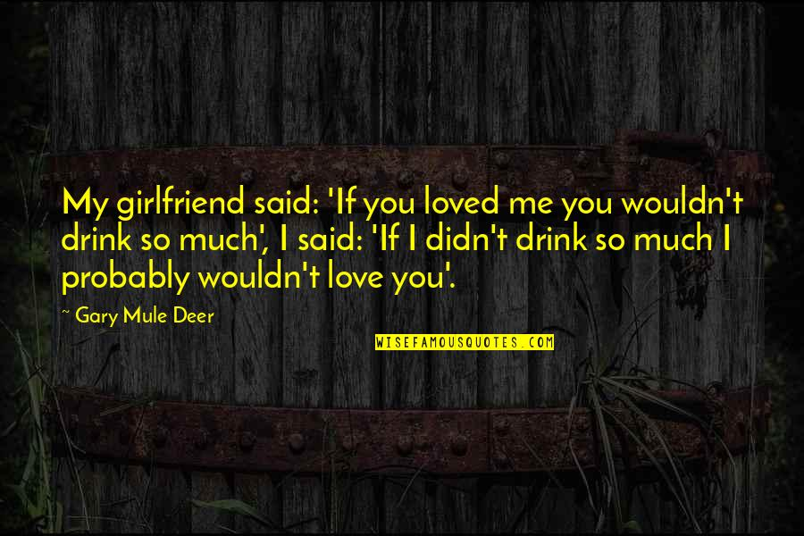 I Loved You But You Didn't Love Me Quotes By Gary Mule Deer: My girlfriend said: 'If you loved me you