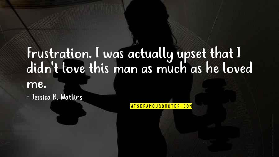 I Loved You But You Didn't Love Me Quotes By Jessica N. Watkins: Frustration. I was actually upset that I didn't