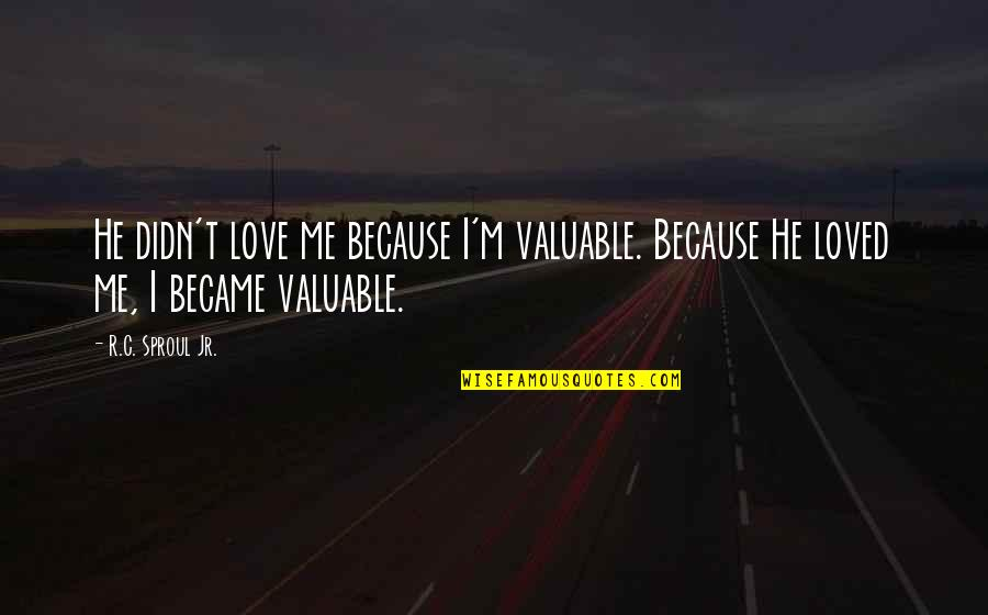 I Loved You But You Didn't Love Me Quotes By R.C. Sproul Jr.: He didn't love me because I'm valuable. Because