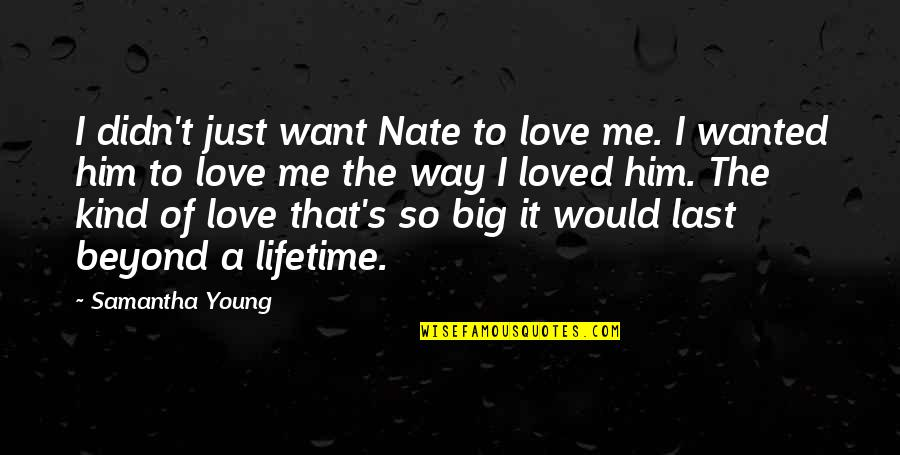 I Loved You But You Didn't Love Me Quotes By Samantha Young: I didn't just want Nate to love me.