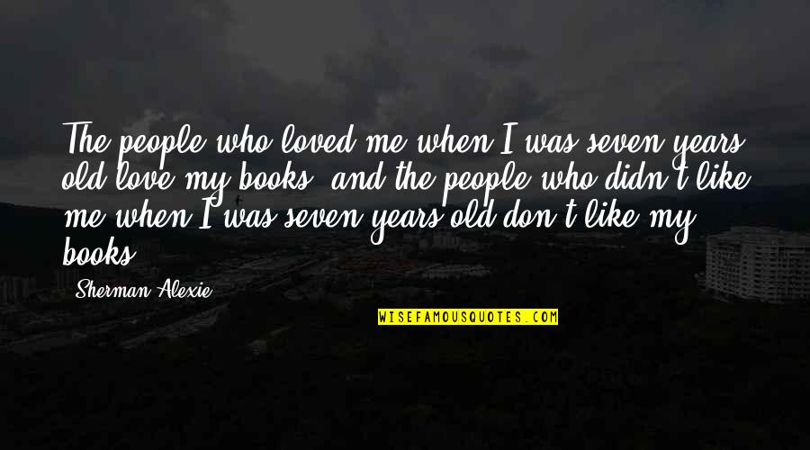 I Loved You But You Didn't Love Me Quotes By Sherman Alexie: The people who loved me when I was