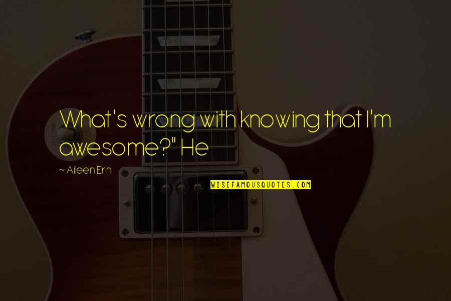 """I M Awesome Quotes By Aileen Erin: What's wrong with knowing that I'm awesome?"""" He"""