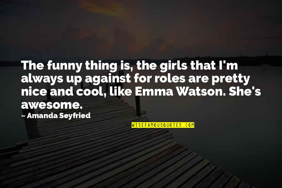 I M Awesome Quotes By Amanda Seyfried: The funny thing is, the girls that I'm