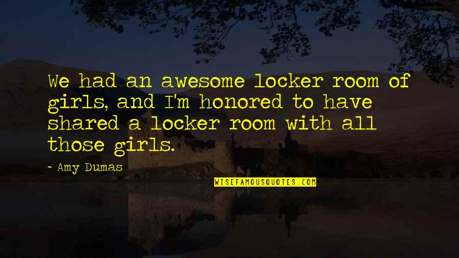 I M Awesome Quotes By Amy Dumas: We had an awesome locker room of girls,