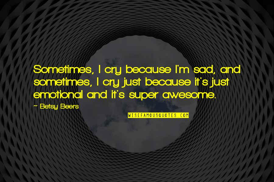 I M Awesome Quotes By Betsy Beers: Sometimes, I cry because I'm sad, and sometimes,