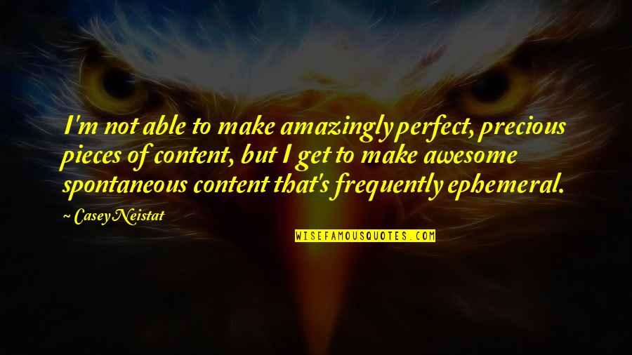 I M Awesome Quotes By Casey Neistat: I'm not able to make amazingly perfect, precious