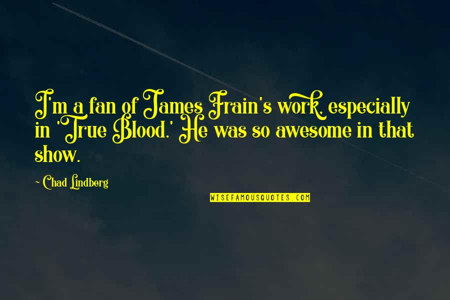 I M Awesome Quotes By Chad Lindberg: I'm a fan of James Frain's work, especially