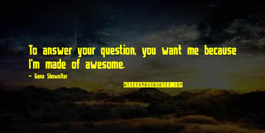 I M Awesome Quotes By Gena Showalter: To answer your question, you want me because