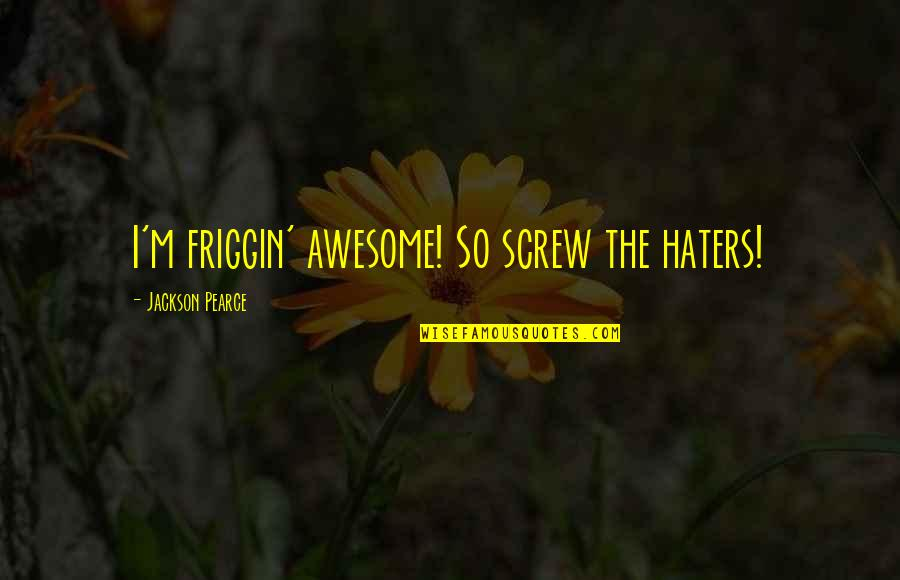 I M Awesome Quotes By Jackson Pearce: I'm friggin' awesome! So screw the haters!