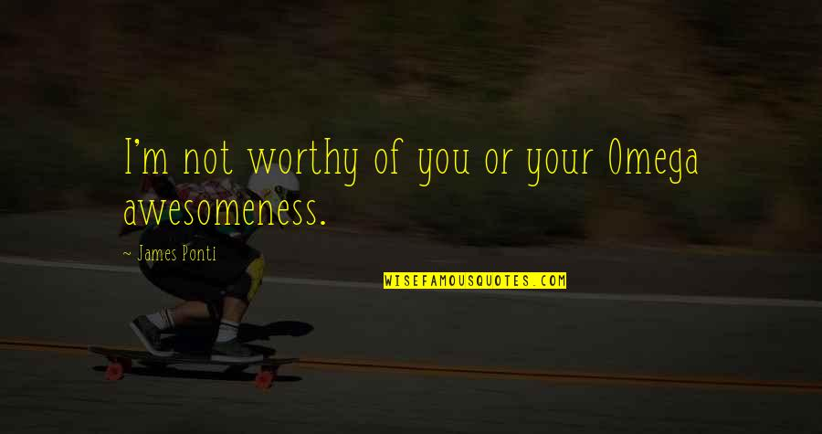 I M Awesome Quotes By James Ponti: I'm not worthy of you or your Omega