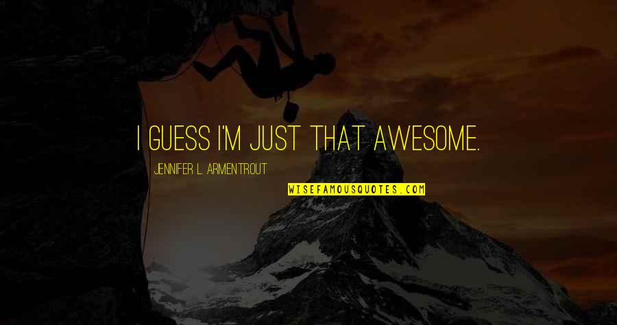 I M Awesome Quotes By Jennifer L. Armentrout: I guess I'm just that awesome.