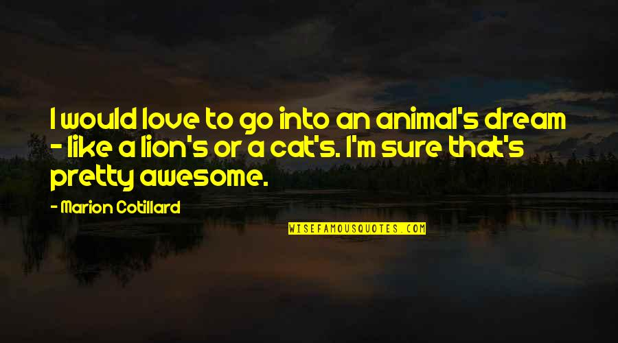 I M Awesome Quotes By Marion Cotillard: I would love to go into an animal's